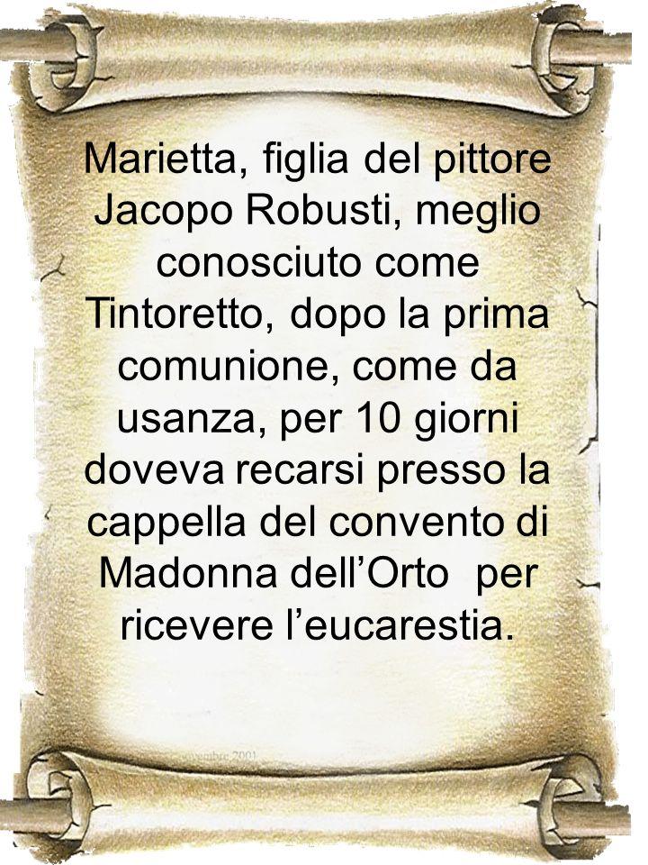Marietta, figlia del pittore Jacopo Robusti, meglio conosciuto come Tintoretto, dopo la prima comunione, come da usanza, per 10 giorni doveva recarsi presso la cappella del convento di Madonna dell'Orto per ricevere l'eucarestia.