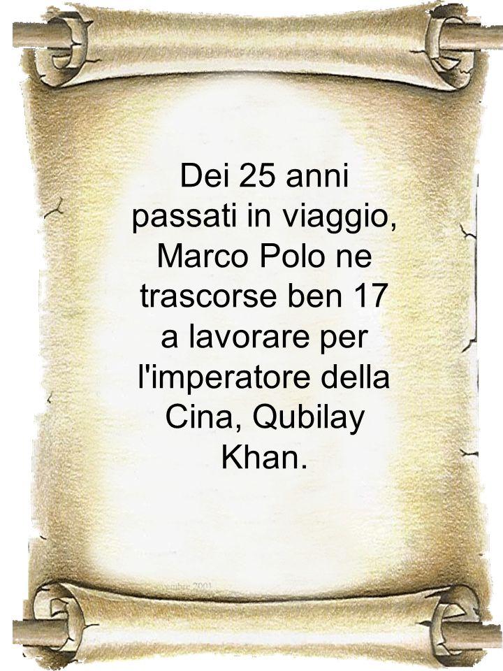 Dei 25 anni passati in viaggio, Marco Polo ne trascorse ben 17 a lavorare per l imperatore della Cina, Qubilay Khan.