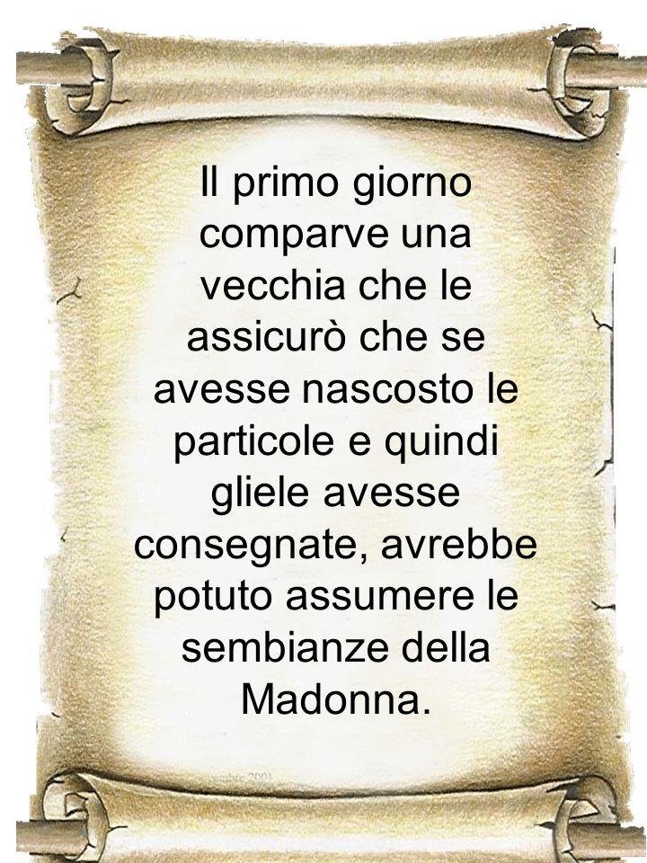 Il primo giorno comparve una vecchia che le assicurò che se avesse nascosto le particole e quindi gliele avesse consegnate, avrebbe potuto assumere le sembianze della Madonna.