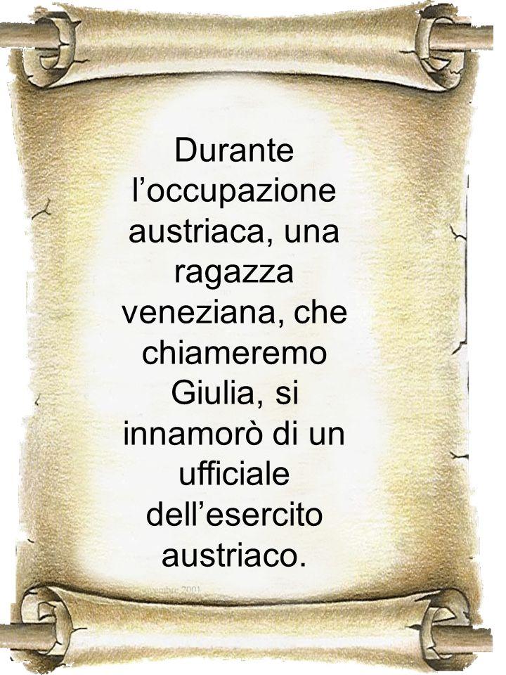 Durante l'occupazione austriaca, una ragazza veneziana, che chiameremo Giulia, si innamorò di un ufficiale dell'esercito austriaco.