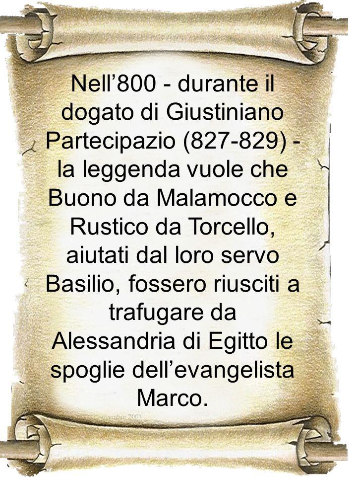 Nell'800 - durante il dogato di Giustiniano Partecipazio (827-829) - la leggenda vuole che Buono da Malamocco e Rustico da Torcello, aiutati dal loro servo Basilio, fossero riusciti a trafugare da Alessandria di Egitto le spoglie dell'evangelista Marco.