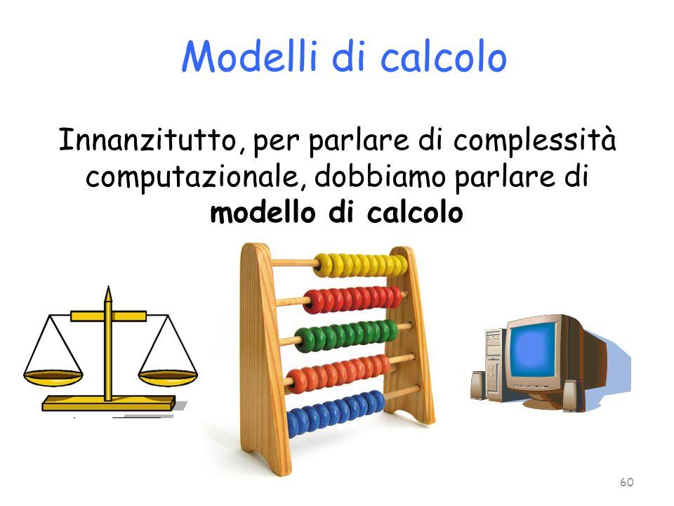 Modelli di calcolo Innanzitutto, per parlare di complessità computazionale, dobbiamo parlare di modello di calcolo.