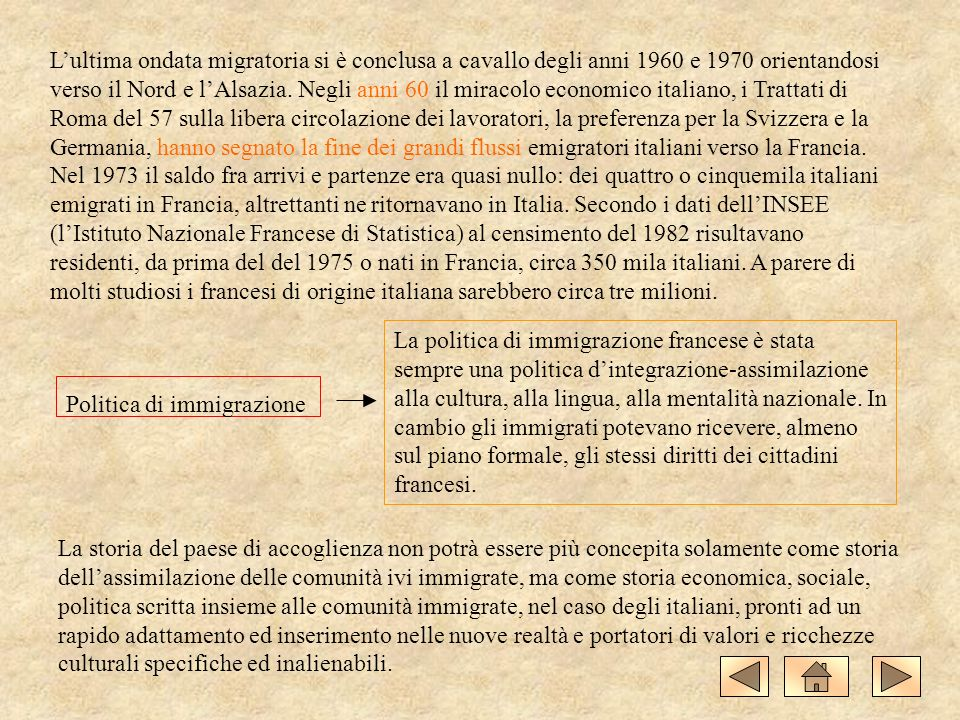 L'ultima ondata migratoria si è conclusa a cavallo degli anni 1960 e 1970 orientandosi verso il Nord e l'Alsazia. Negli anni 60 il miracolo economico italiano, i Trattati di Roma del 57 sulla libera circolazione dei lavoratori, la preferenza per la Svizzera e la Germania, hanno segnato la fine dei grandi flussi emigratori italiani verso la Francia. Nel 1973 il saldo fra arrivi e partenze era quasi nullo: dei quattro o cinquemila italiani emigrati in Francia, altrettanti ne ritornavano in Italia. Secondo i dati dell'INSEE (l'Istituto Nazionale Francese di Statistica) al censimento del 1982 risultavano residenti, da prima del del 1975 o nati in Francia, circa 350 mila italiani. A parere di molti studiosi i francesi di origine italiana sarebbero circa tre milioni.