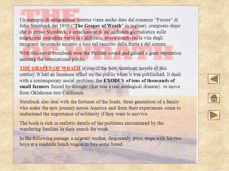 Un esempio di emigrazione interna viene anche dato dal romanzo Furore di John Steinbeck del 1939 ( The Grapes of Wrath in inglese), composto dopo che lo stesso Steinbeck, a conclusione di un'inchiesta giornalistica sulle migrazioni contadine verso la California, aveva condiviso la vita degli emigranti lavorando accanto a loro nel raccolto della frutta e del cotone.