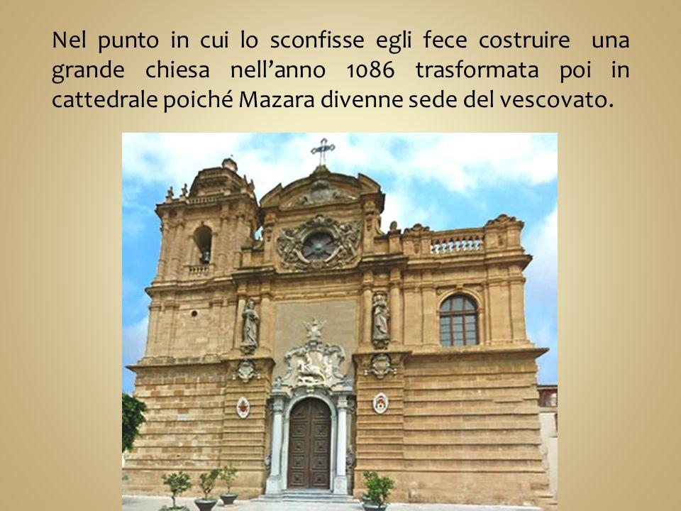 Nel punto in cui lo sconfisse egli fece costruire una grande chiesa nell'anno 1086 trasformata poi in cattedrale poiché Mazara divenne sede del vescovato.