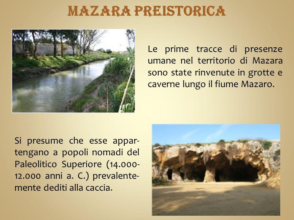 MAZARA PREISTORICA Le prime tracce di presenze umane nel territorio di Mazara sono state rinvenute in grotte e caverne lungo il fiume Mazaro.