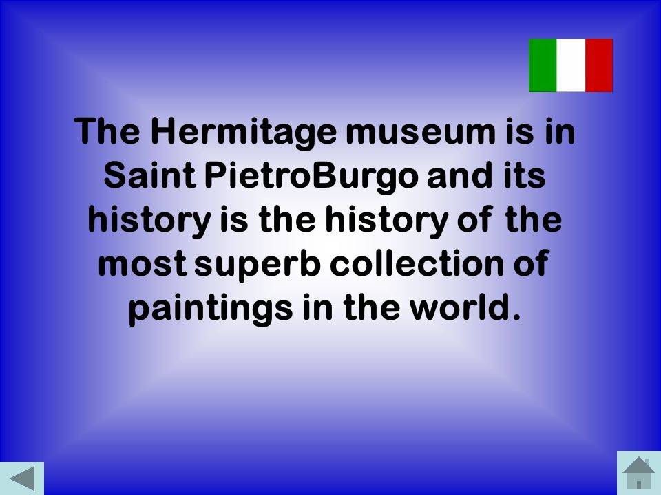 The Hermitage museum is in Saint PietroBurgo and its history is the history of the most superb collection of paintings in the world.