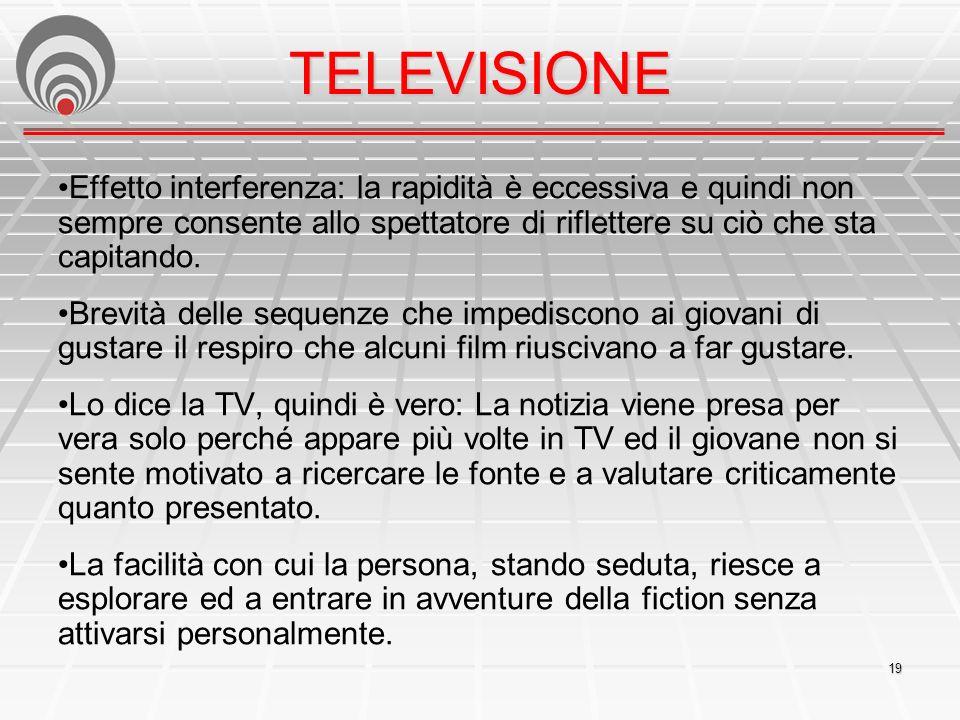 TELEVISIONE •Effetto interferenza: la rapidità è eccessiva e quindi non sempre consente allo spettatore di riflettere su ciò che sta capitando.