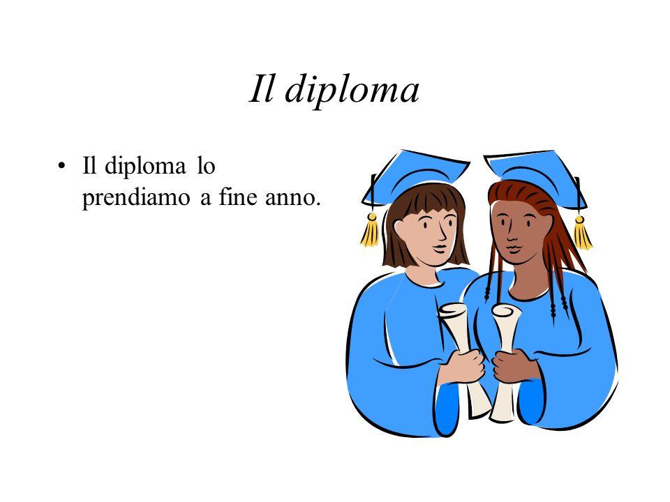 Il diploma Il diploma lo prendiamo a fine anno.