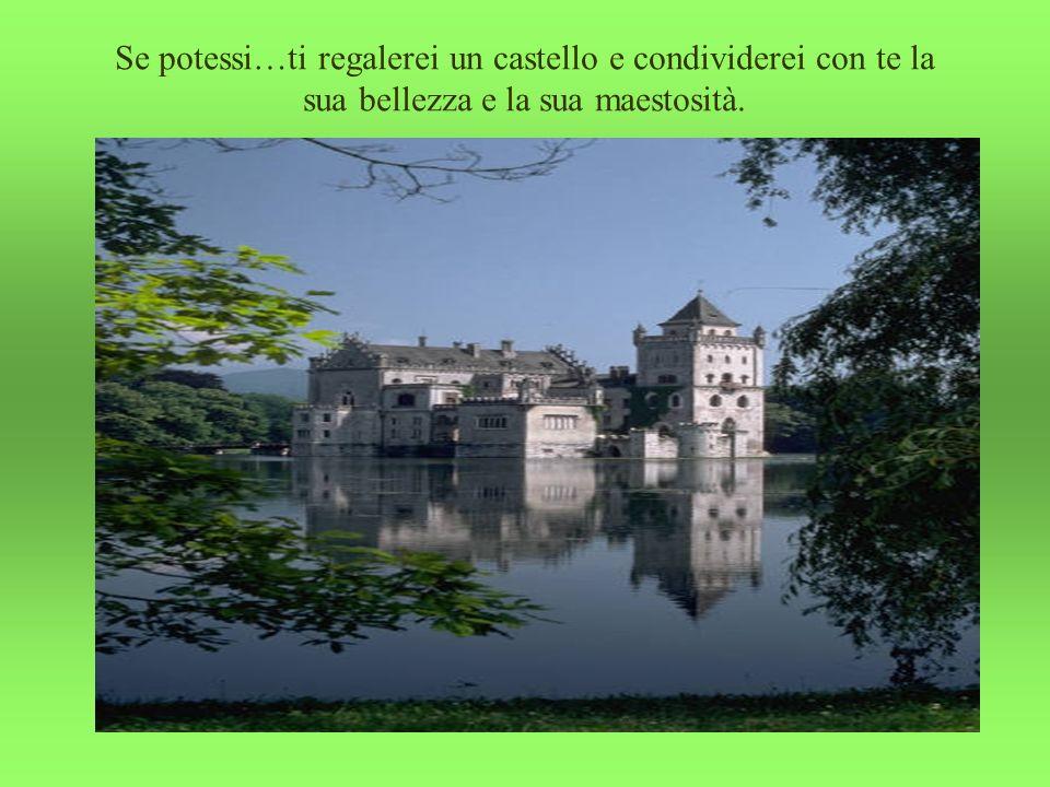 Se potessi…ti regalerei un castello e condividerei con te la sua bellezza e la sua maestosità.