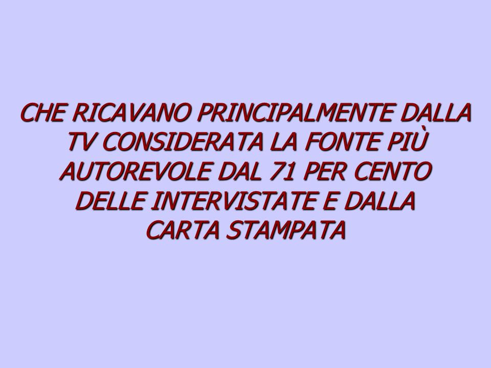 CHE RICAVANO PRINCIPALMENTE DALLA TV CONSIDERATA LA FONTE PIÙ AUTOREVOLE DAL 71 PER CENTO DELLE INTERVISTATE E DALLA CARTA STAMPATA