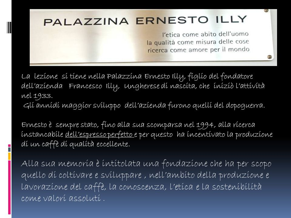 La lezione si tiene nella Palazzina Ernesto Illy, figlio del fondatore dell'azienda Francesco Illy, Ungherese di nascita, che iniziò l'attività nel 1933.