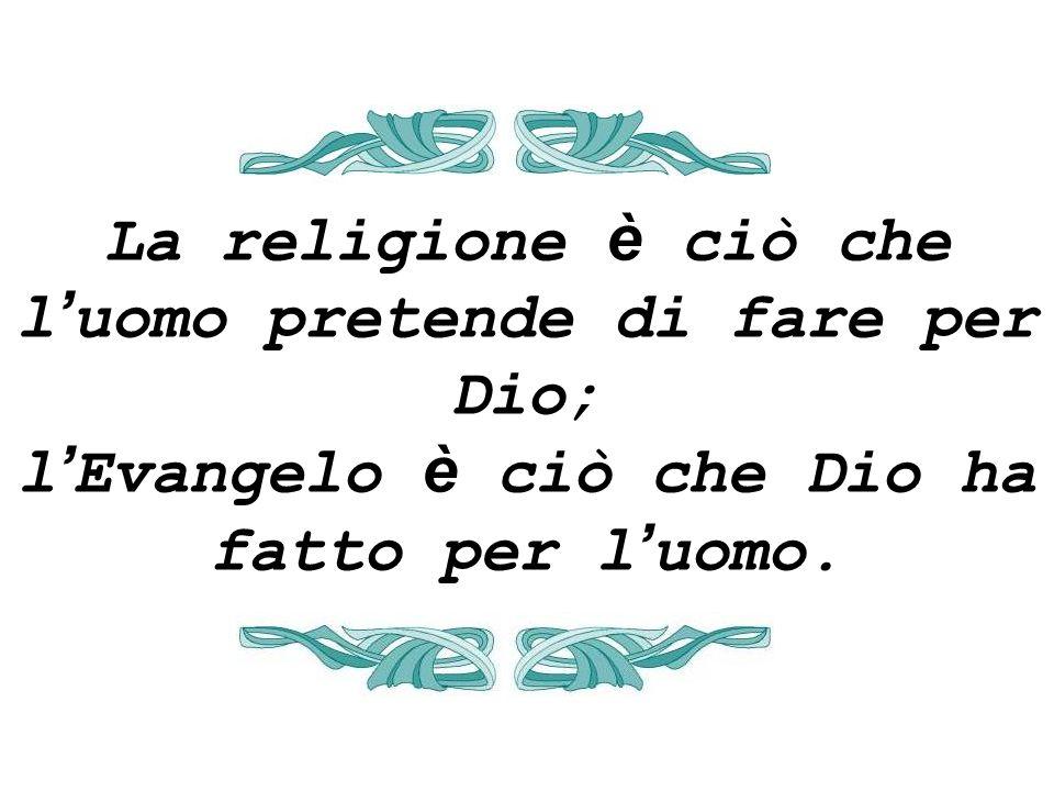 La religione è ciò che l'uomo pretende di fare per Dio; l'Evangelo è ciò che Dio ha fatto per l'uomo.