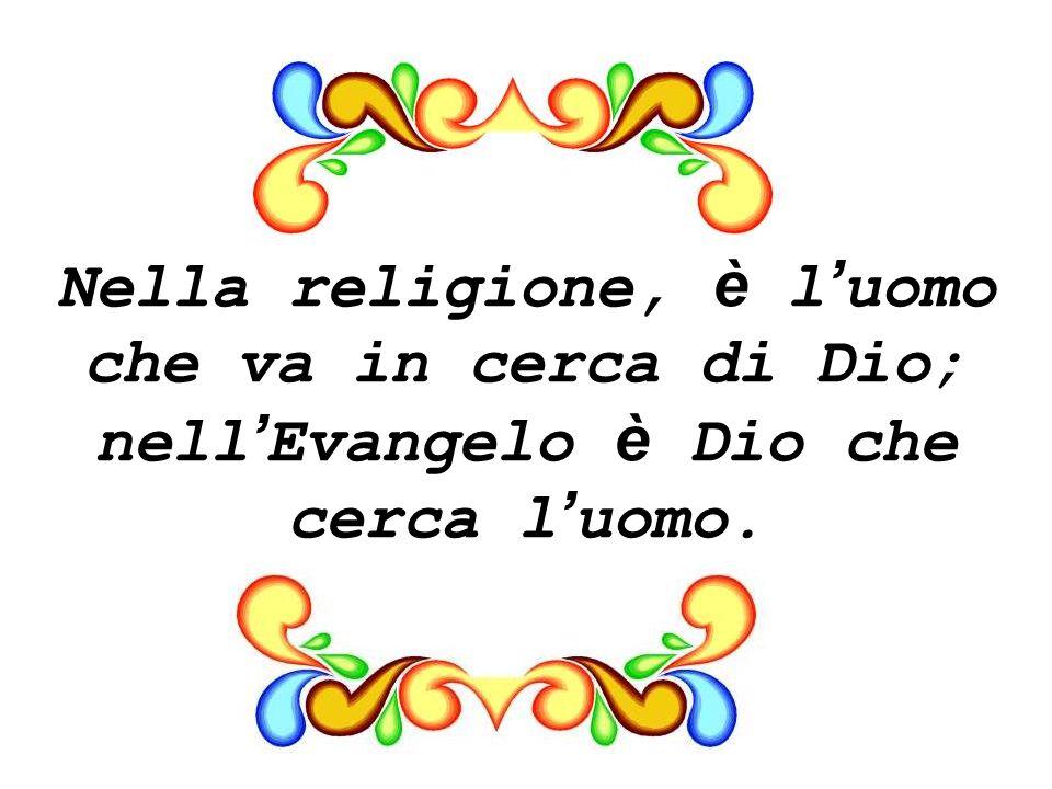 Nella religione, è l'uomo che va in cerca di Dio; nell'Evangelo è Dio che cerca l'uomo.
