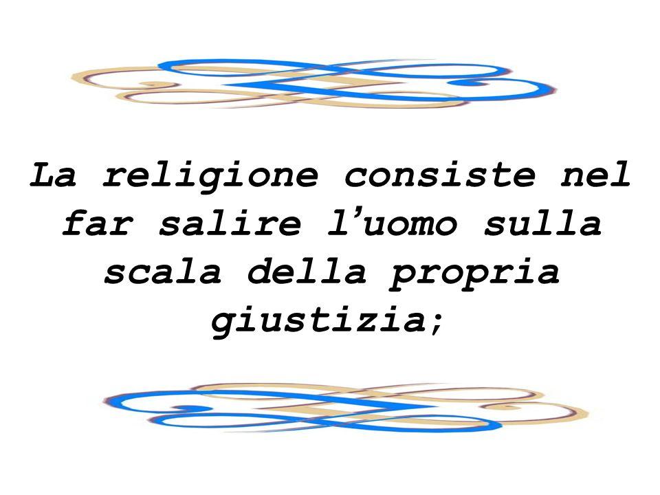 La religione consiste nel far salire l'uomo sulla scala della propria giustizia;