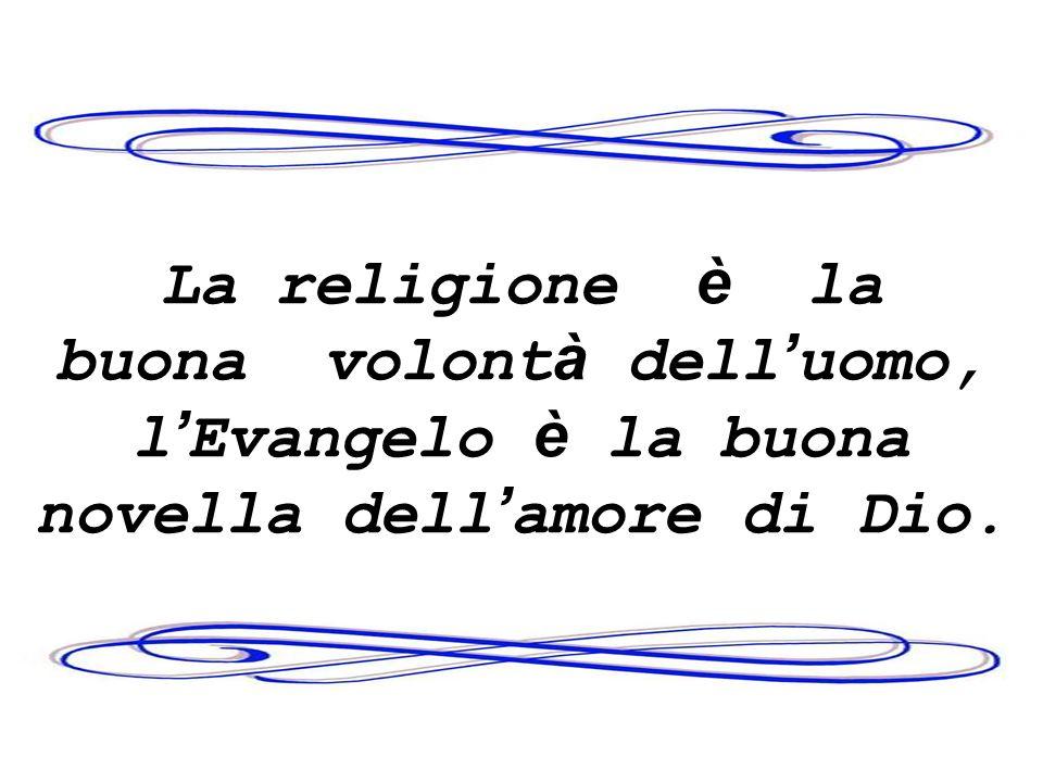 La religione è la buona volontà dell'uomo, l'Evangelo è la buona novella dell'amore di Dio.