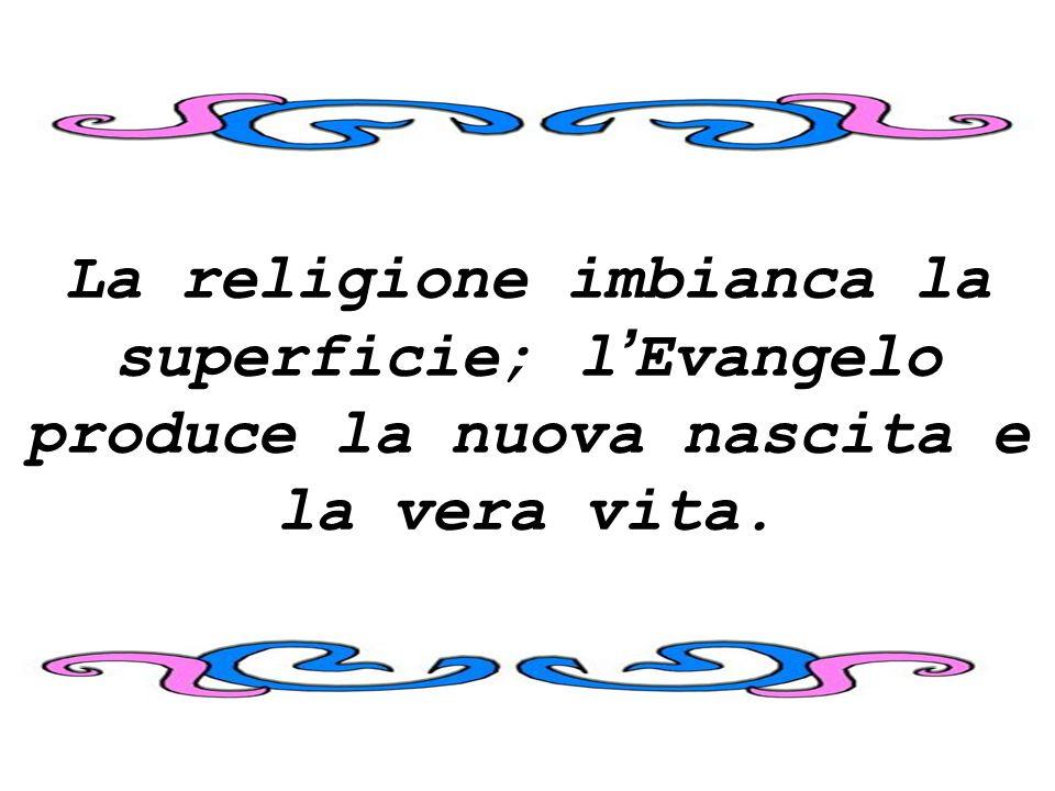 La religione imbianca la superficie; l'Evangelo produce la nuova nascita e la vera vita.