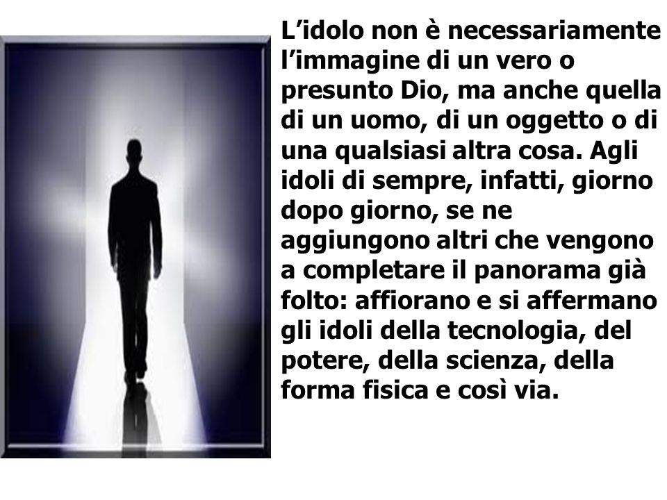 L'idolo non è necessariamente l'immagine di un vero o presunto Dio, ma anche quella di un uomo, di un oggetto o di una qualsiasi altra cosa.