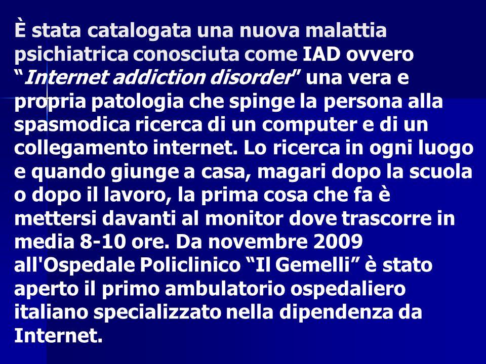 È stata catalogata una nuova malattia psichiatrica conosciuta come IAD ovvero Internet addiction disorder una vera e propria patologia che spinge la persona alla spasmodica ricerca di un computer e di un collegamento internet.