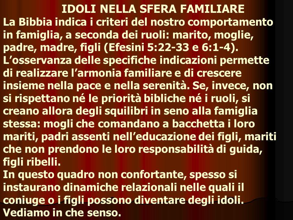 IDOLI NELLA SFERA FAMILIARE La Bibbia indica i criteri del nostro comportamento in famiglia, a seconda dei ruoli: marito, moglie, padre, madre, figli (Efesini 5:22-33 e 6:1-4).
