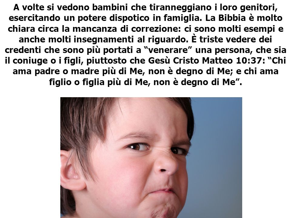 A volte si vedono bambini che tiranneggiano i loro genitori, esercitando un potere dispotico in famiglia.