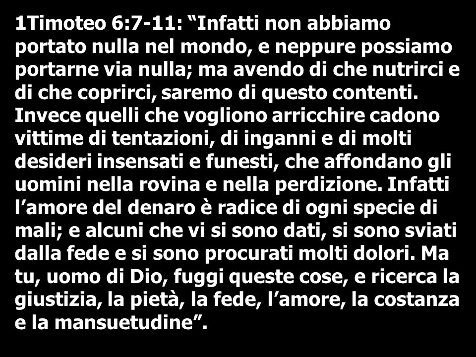 1Timoteo 6:7-11: Infatti non abbiamo portato nulla nel mondo, e neppure possiamo portarne via nulla; ma avendo di che nutrirci e di che coprirci, saremo di questo contenti.