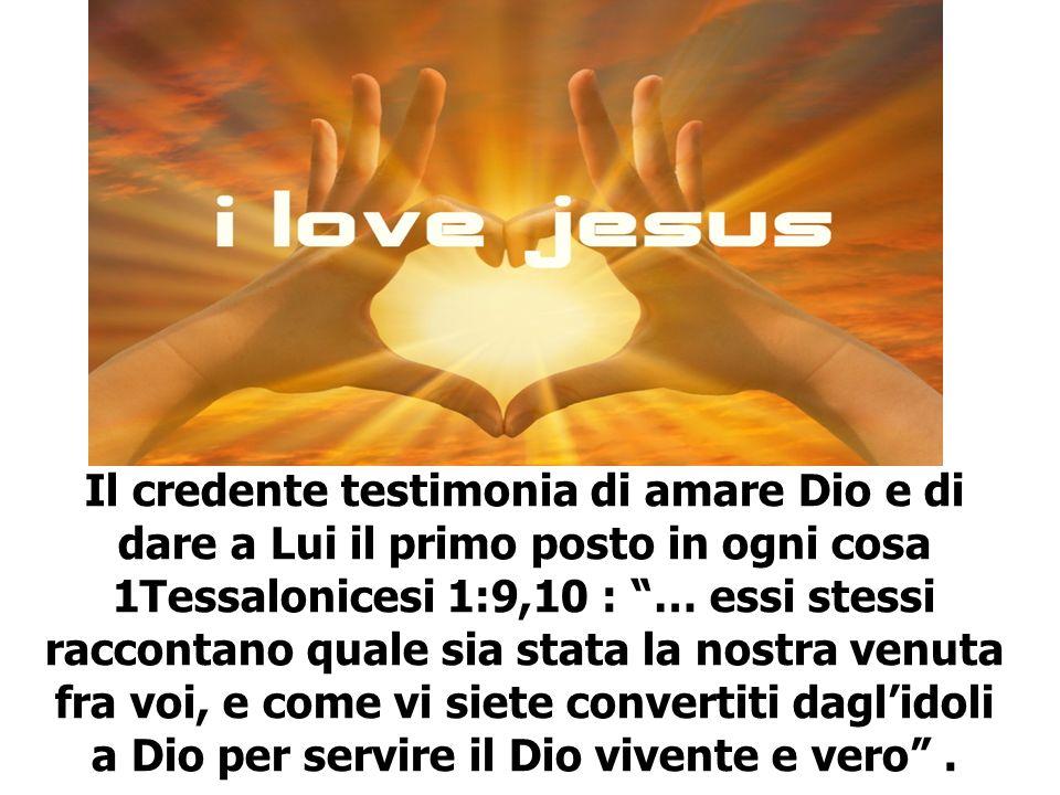 Il credente testimonia di amare Dio e di dare a Lui il primo posto in ogni cosa 1Tessalonicesi 1:9,10 : … essi stessi raccontano quale sia stata la nostra venuta fra voi, e come vi siete convertiti dagl'idoli a Dio per servire il Dio vivente e vero .