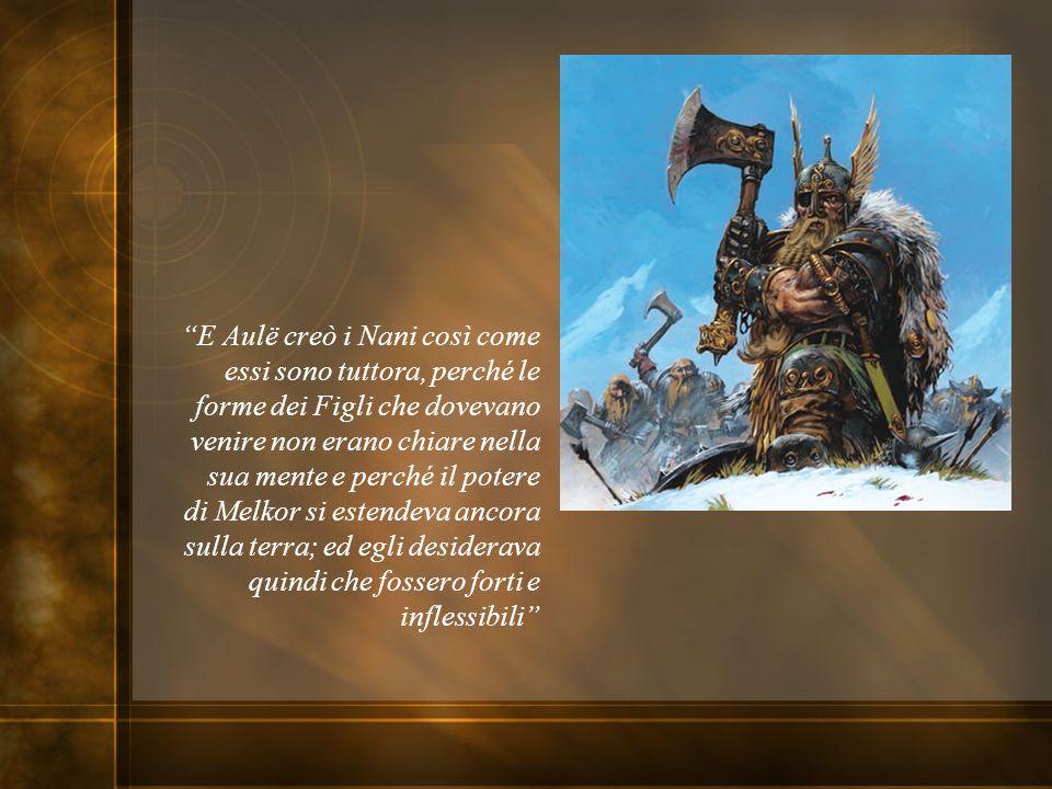 E Aulë creò i Nani così come essi sono tuttora, perché le forme dei Figli che dovevano venire non erano chiare nella sua mente e perché il potere di Melkor si estendeva ancora sulla terra; ed egli desiderava quindi che fossero forti e inflessibili