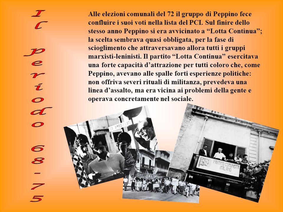 Alle elezioni comunali del 72 il gruppo di Peppino fece confluire i suoi voti nella lista del PCI. Sul finire dello stesso anno Peppino si era avvicinato a Lotta Continua ; la scelta sembrava quasi obbligata, per la fase di scioglimento che attraversavano allora tutti i gruppi marxisti-leninisti. Il partito Lotta Continua esercitava una forte capacità d'attrazione per tutti coloro che, come Peppino, avevano alle spalle forti esperienze politiche: non offriva severi rituali di militanza, prevedeva una linea d'assalto, ma era vicina ai problemi della gente e operava concretamente nel sociale.