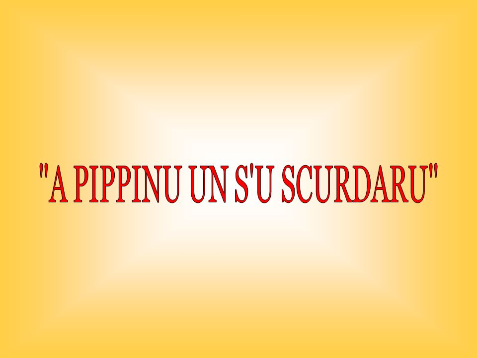 A PIPPINU UN S U SCURDARU
