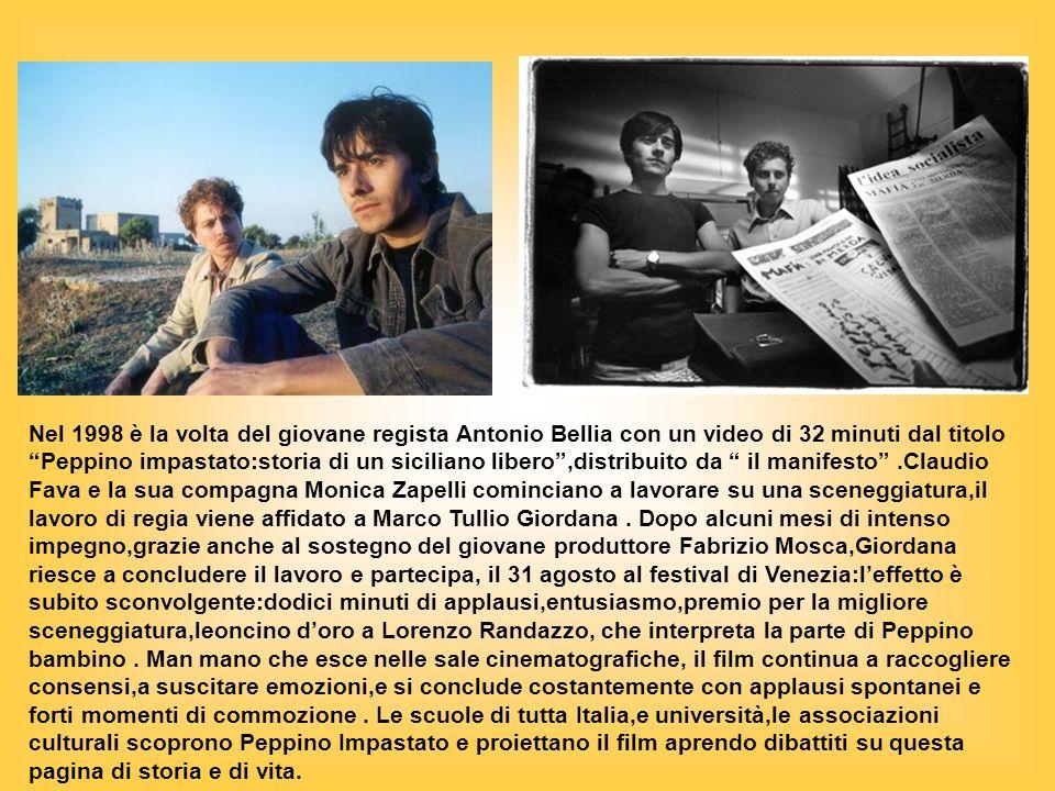 Nel 1998 è la volta del giovane regista Antonio Bellia con un video di 32 minuti dal titolo Peppino impastato:storia di un siciliano libero ,distribuito da il manifesto .Claudio Fava e la sua compagna Monica Zapelli cominciano a lavorare su una sceneggiatura,il lavoro di regia viene affidato a Marco Tullio Giordana .