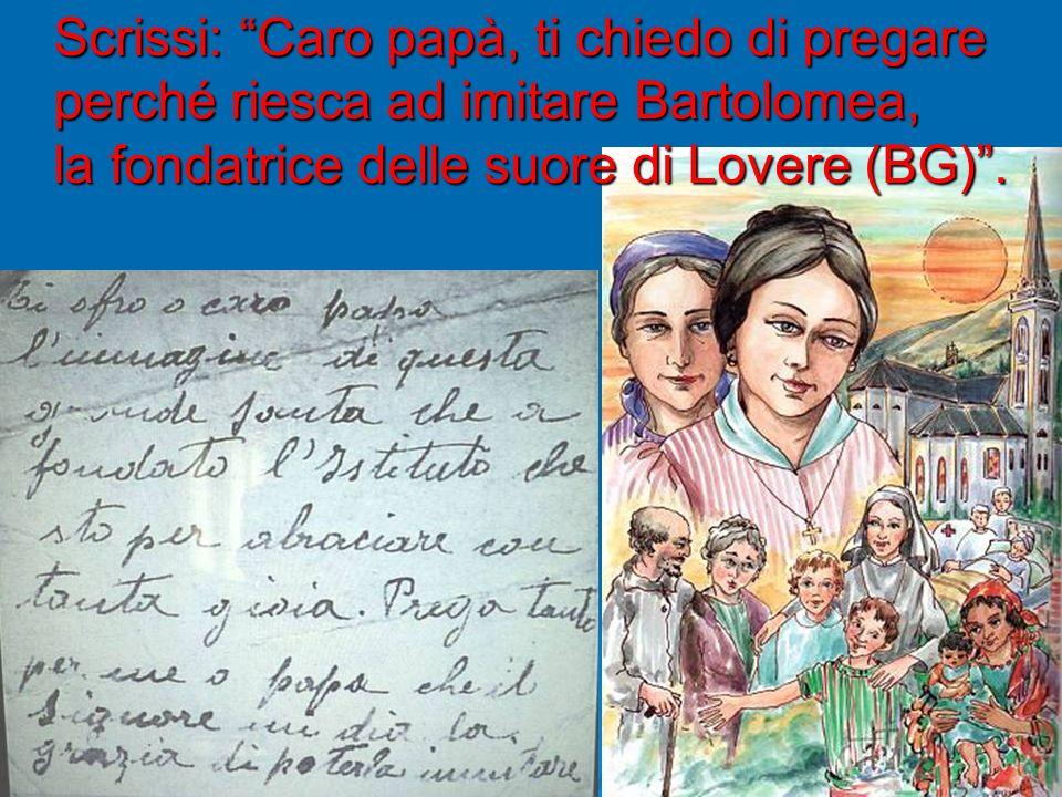 Scrissi: Caro papà, ti chiedo di pregare perché riesca ad imitare Bartolomea, la fondatrice delle suore di Lovere (BG) .