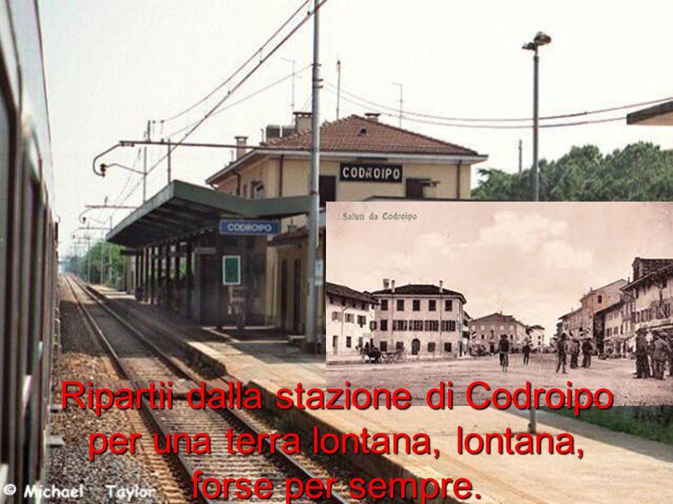 Ripartii dalla stazione di Codroipo per una terra lontana, lontana, forse per sempre.