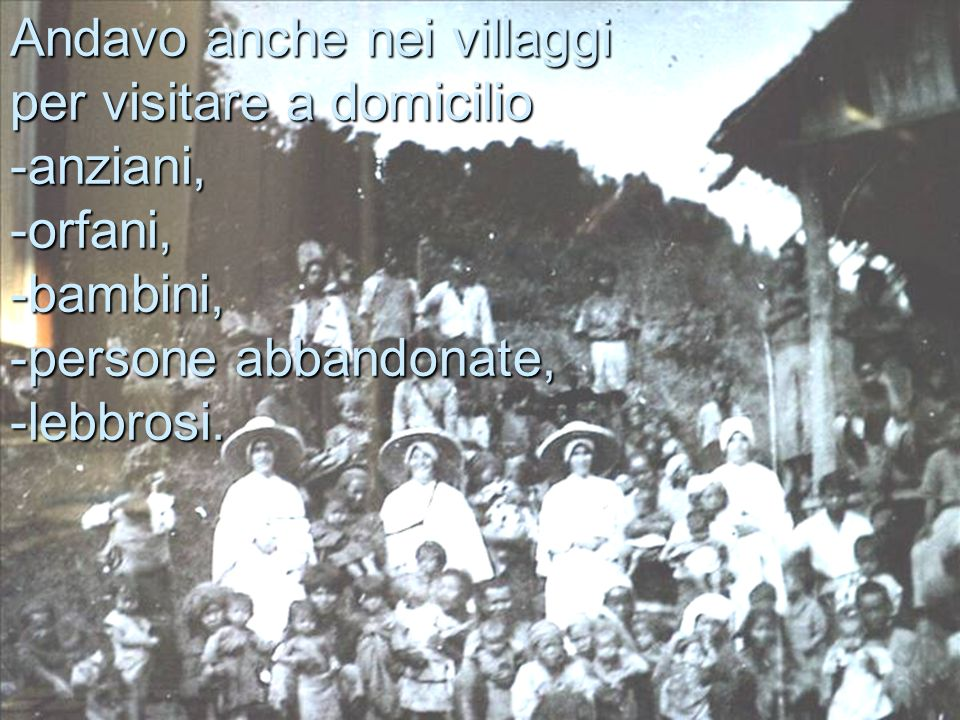 Andavo anche nei villaggi per visitare a domicilio -anziani, -orfani, -bambini, -persone abbandonate, -lebbrosi.