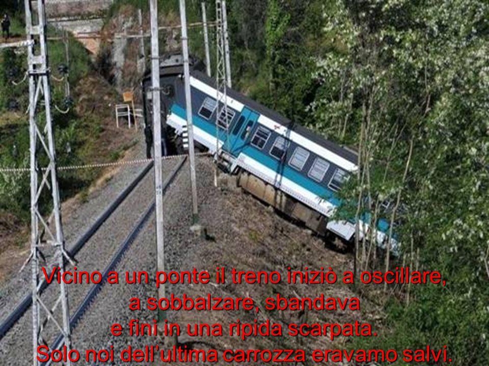 Vicino a un ponte il treno iniziò a oscillare, a sobbalzare, sbandava e finì in una ripida scarpata.