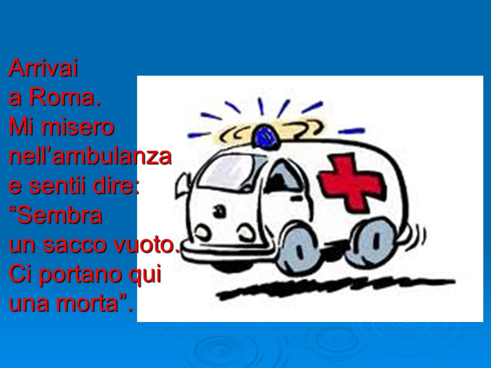 Arrivai a Roma. Mi misero nell'ambulanza e sentii dire: Sembra un sacco vuoto.