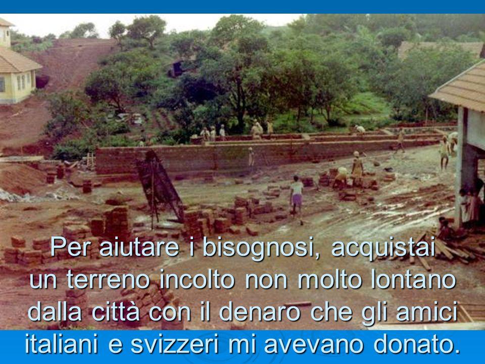 Per aiutare i bisognosi, acquistai un terreno incolto non molto lontano dalla città con il denaro che gli amici italiani e svizzeri mi avevano donato.