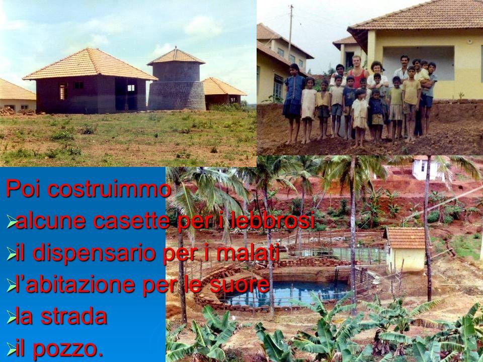 Poi costruimmo alcune casette per i lebbrosi. il dispensario per i malati. l'abitazione per le suore.