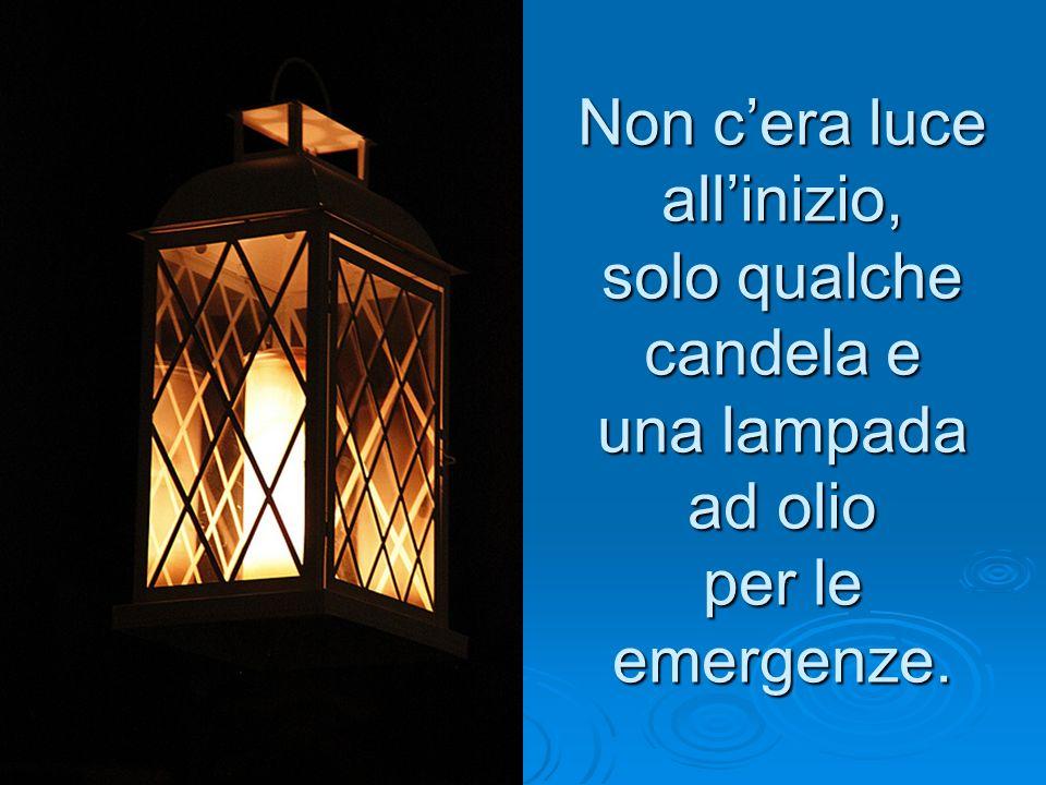 Non c'era luce all'inizio, solo qualche candela e una lampada ad olio per le emergenze.