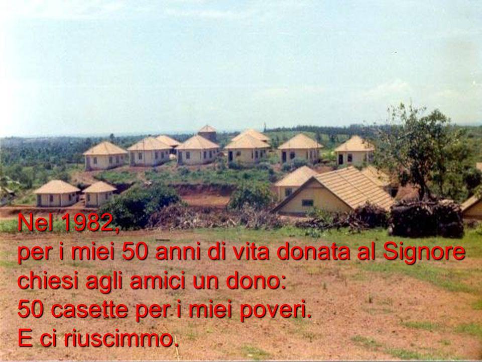 Nel 1982, per i miei 50 anni di vita donata al Signore chiesi agli amici un dono: 50 casette per i miei poveri.