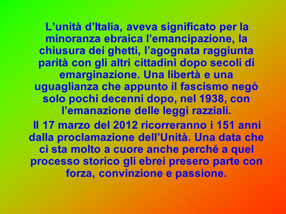 L'unità d'Italia, aveva significato per la minoranza ebraica l'emancipazione, la chiusura dei ghetti, l'agognata raggiunta parità con gli altri cittadini dopo secoli di emarginazione. Una libertà e una uguaglianza che appunto il fascismo negò solo pochi decenni dopo, nel 1938, con l'emanazione delle leggi razziali.