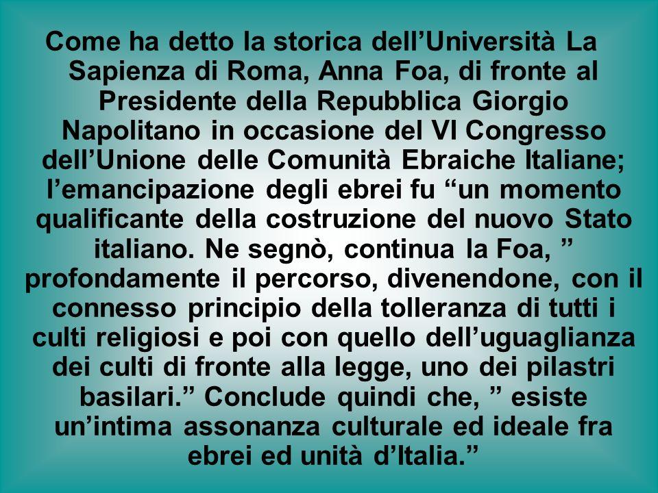 Come ha detto la storica dell'Università La Sapienza di Roma, Anna Foa, di fronte al Presidente della Repubblica Giorgio Napolitano in occasione del VI Congresso dell'Unione delle Comunità Ebraiche Italiane; l'emancipazione degli ebrei fu un momento qualificante della costruzione del nuovo Stato italiano.