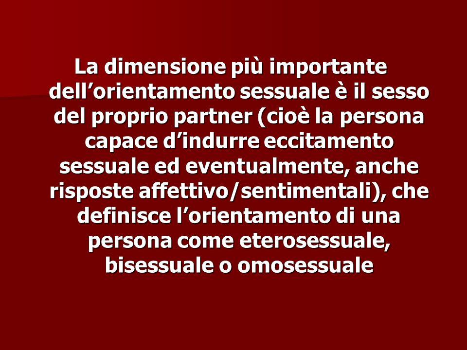 La dimensione più importante dell'orientamento sessuale è il sesso del proprio partner (cioè la persona capace d'indurre eccitamento sessuale ed eventualmente, anche risposte affettivo/sentimentali), che definisce l'orientamento di una persona come eterosessuale, bisessuale o omosessuale