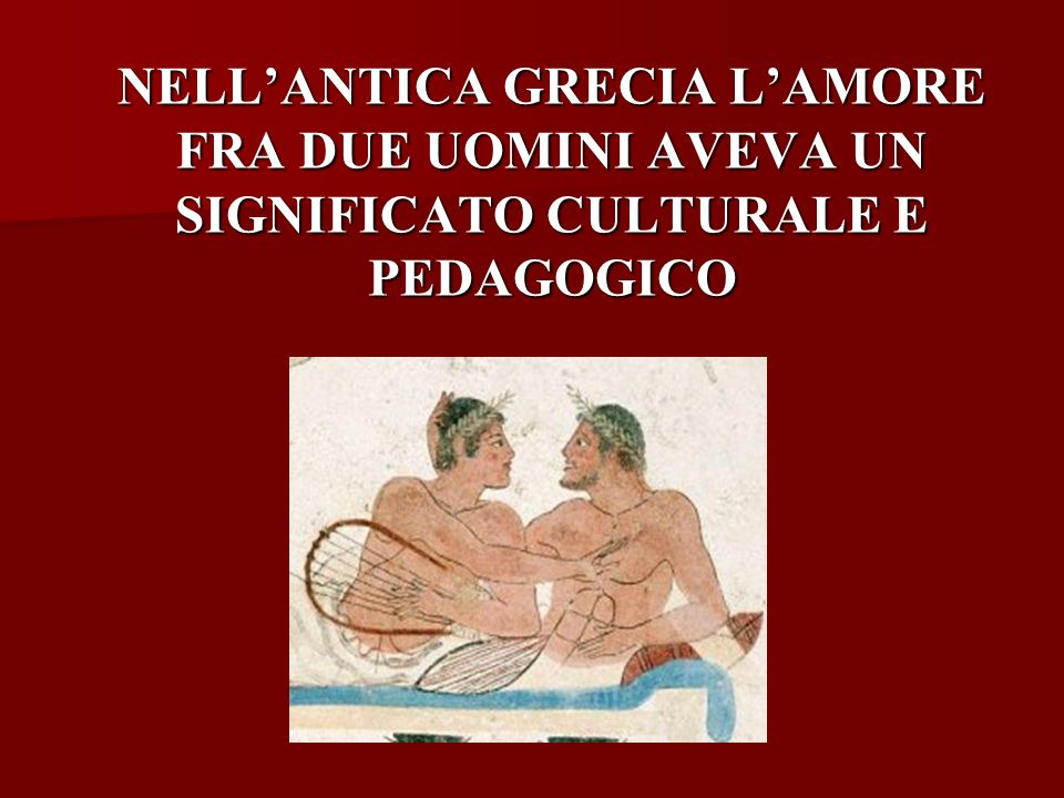 NELL'ANTICA GRECIA L'AMORE FRA DUE UOMINI AVEVA UN SIGNIFICATO CULTURALE E PEDAGOGICO