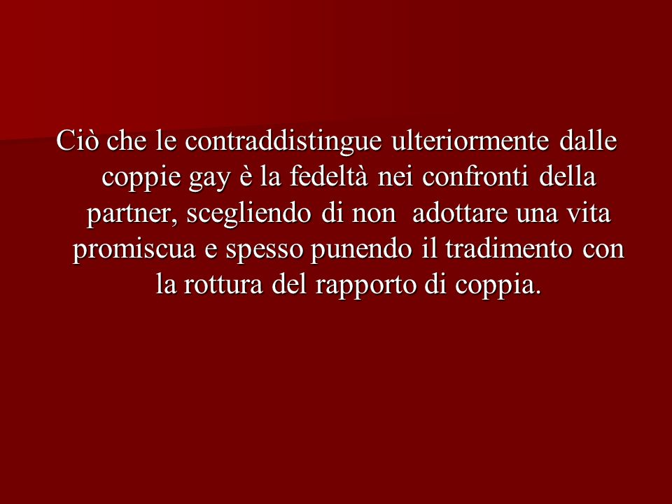 Ciò che le contraddistingue ulteriormente dalle coppie gay è la fedeltà nei confronti della partner, scegliendo di non adottare una vita promiscua e spesso punendo il tradimento con la rottura del rapporto di coppia.