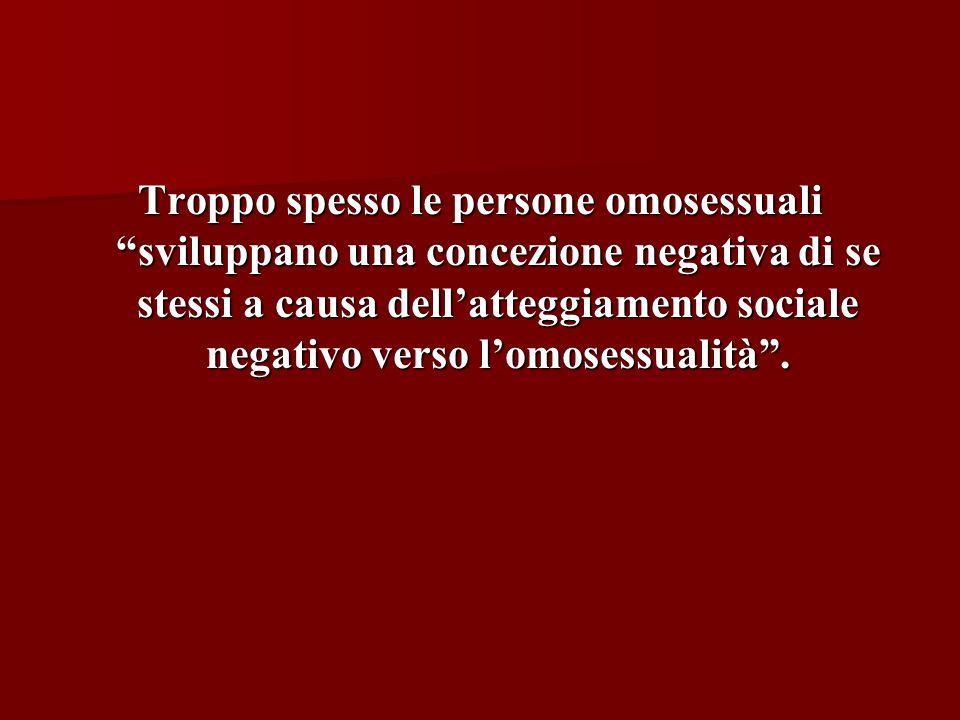Troppo spesso le persone omosessuali sviluppano una concezione negativa di se stessi a causa dell'atteggiamento sociale negativo verso l'omosessualità .