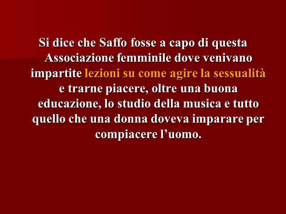 Si dice che Saffo fosse a capo di questa Associazione femminile dove venivano impartite lezioni su come agire la sessualità e trarne piacere, oltre una buona educazione, lo studio della musica e tutto quello che una donna doveva imparare per compiacere l'uomo.