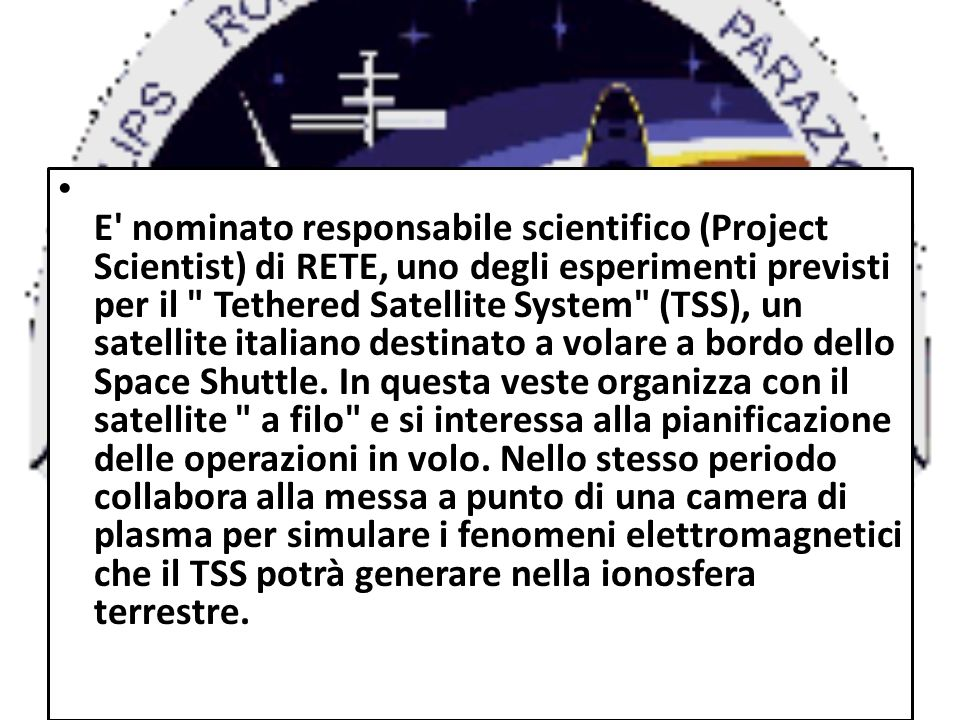 E nominato responsabile scientifico (Project Scientist) di RETE, uno degli esperimenti previsti per il Tethered Satellite System (TSS), un satellite italiano destinato a volare a bordo dello Space Shuttle.