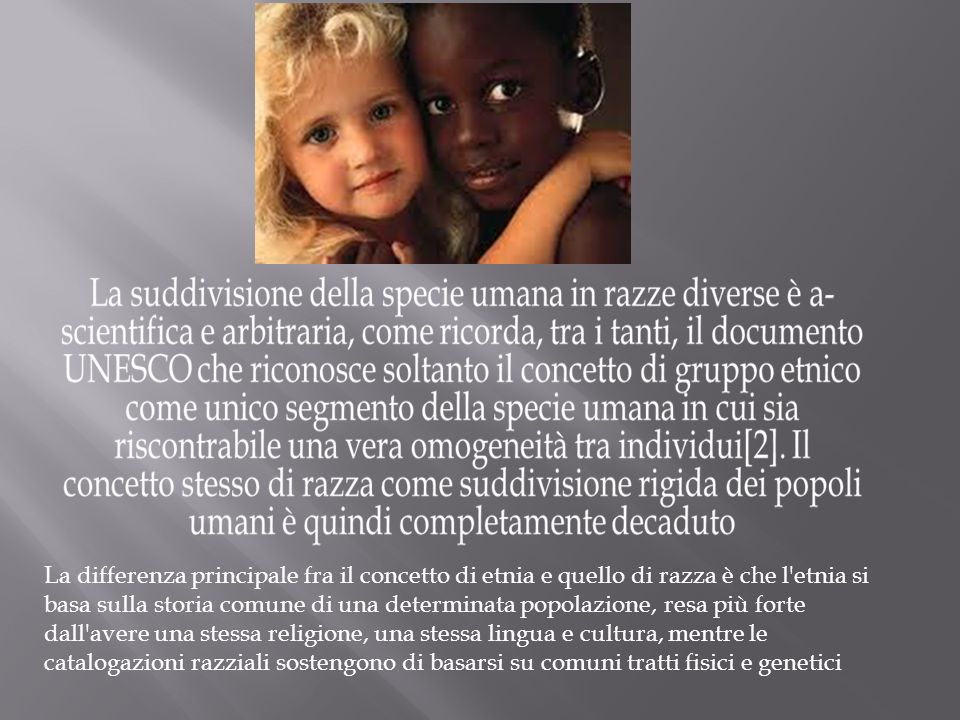 La differenza principale fra il concetto di etnia e quello di razza è che l etnia si basa sulla storia comune di una determinata popolazione, resa più forte dall avere una stessa religione, una stessa lingua e cultura, mentre le catalogazioni razziali sostengono di basarsi su comuni tratti fisici e genetici