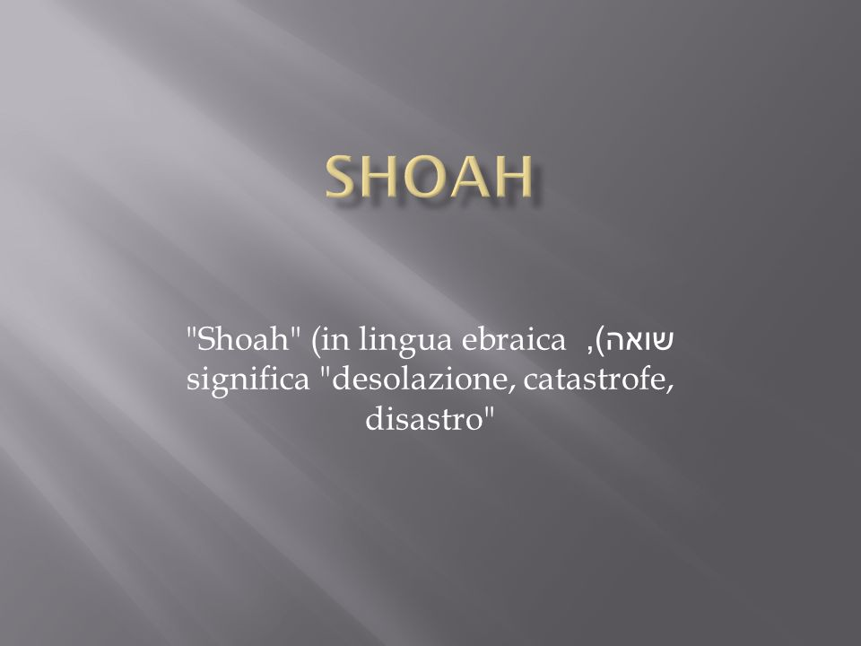 SHOAH Shoah (in lingua ebraica שואה), significa desolazione, catastrofe, disastro